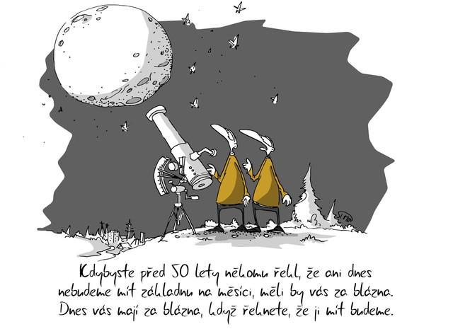 Kreslený vtip: Kdybyste před 50 lety někomu řekl, že ani dnes nebudeme mít základnu na měsíci, měli by vás za blázna. Dnes vás mají za blázna, když řeknete, že ji mít budeme. Autor: Marek Simon